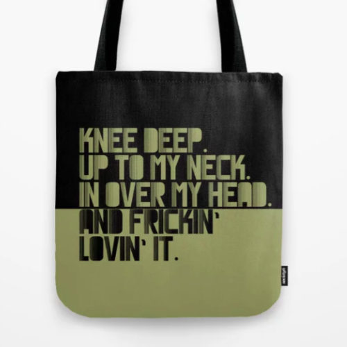 TOTEBAG KNEE DEEP. UP TO MY NECK. IN OVER MY HEAD. GREEN