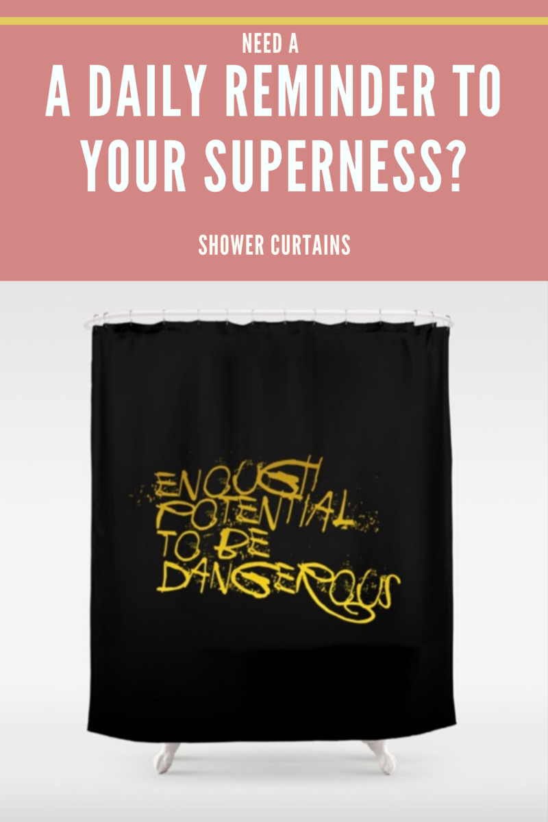 Shop for SHOWER CURTAIN A Daily Reminder To Your Superness / Enough Potential To Be Dangerous